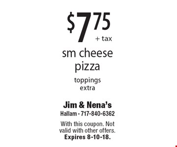 $7.75 + tax sm cheese pizza. Toppings extra. With this coupon. Not valid with other offers. Expires 8-10-18.