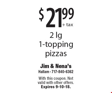 $21.99 + tax 2 lg 1-topping pizzas. With this coupon. Not valid with other offers. Expires 9-10-18.