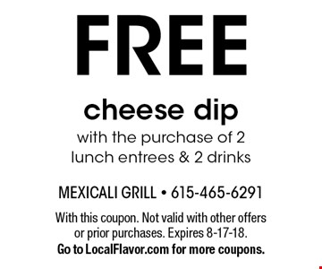 FREE cheese dip with the purchase of 2 lunch entrees & 2 drinks. With this coupon. Not valid with other offers or prior purchases. Expires 8-17-18. Go to LocalFlavor.com for more coupons.