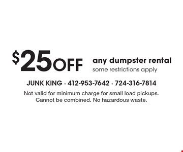 $25 Off any dumpster rental some restrictions apply. Not valid for minimum charge for small load pickups. Cannot be combined. No hazardous waste.