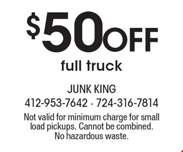 $50 Off full truck. Not valid for minimum charge for small load pickups. Cannot be combined. No hazardous waste.
