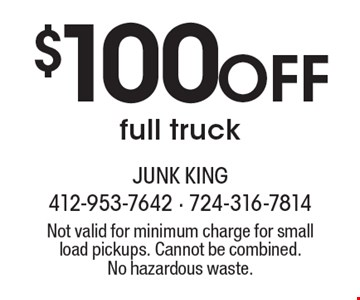 $100 Off full truck. Not valid for minimum charge for small load pickups. Cannot be combined.No hazardous waste.