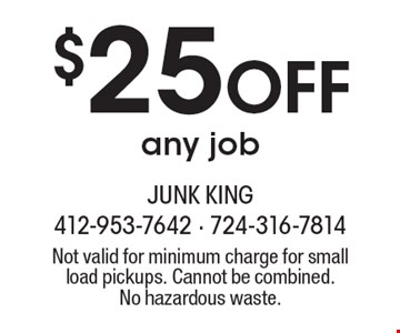 $25 Off any job. Not valid for minimum charge for small load pickups. Cannot be combined. No hazardous waste.