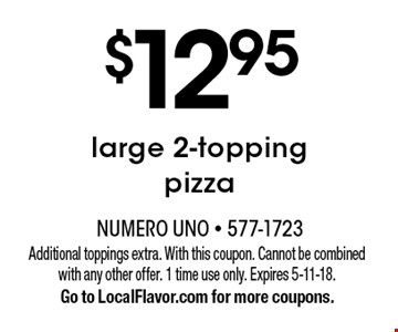 $12.95 large 2-topping pizza. Additional toppings extra. With this coupon. Cannot be combined with any other offer. 1 time use only. Expires 5-11-18. Go to LocalFlavor.com for more coupons.