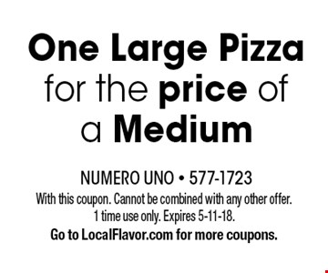 One Large Pizza for the price of a Medium. With this coupon. Cannot be combined with any other offer. 1 time use only. Expires 5-11-18. Go to LocalFlavor.com for more coupons.