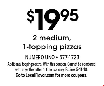 $19.95 for 2 medium, 1-topping pizzas. Additional toppings extra. With this coupon. Cannot be combined with any other offer. 1 time use only. Expires 5-11-18. Go to LocalFlavor.com for more coupons.