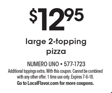 $12.95 large 2-topping pizza. Additional toppings extra. With this coupon. Cannot be combined with any other offer. 1 time use only. Expires 7-6-18. Go to LocalFlavor.com for more coupons.