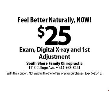 Feel Better Naturally, NOW! $25 Exam, Digital X-ray and 1st Adjustment. With this coupon. Not valid with other offers or prior purchases. Exp. 5-25-18.