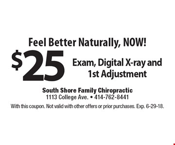 Feel Better Naturally, NOW! $25 Exam, Digital X-ray and 1st Adjustment. With this coupon. Not valid with other offers or prior purchases. Exp. 6-29-18.