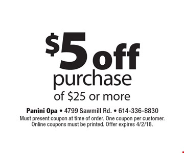 $5 off purchase of $25 or more. Must present coupon at time of order. One coupon per customer. Online coupons must be printed. Offer expires 4/2/18.