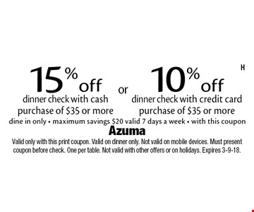 15% off dinner check with cash purchase of $35 or more OR 10% off dinner check with credit card purchase of $35 or more. dine in only - maximum savings $20. valid 7 days a week - with this coupon. Valid only with this print coupon. Valid on dinner only. Not valid on mobile devices. Must present coupon before check. One per table. Not valid with other offers or on holidays. Expires 3-9-18.