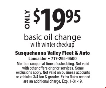 ONLY $19.95 basic oil change with winter checkup. Mention coupon at time of scheduling. Not valid with other offers or prior services. Some exclusions apply. Not valid on business accounts or vehicles 3/4 ton & greater. Extra fluids needed are an additional charge. Exp. 1-31-19.