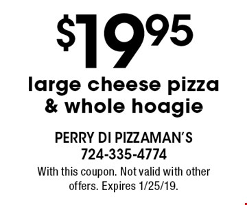 $19.95 large cheese pizza & whole hoagie. With this coupon. Not valid with other offers. Expires 1/25/19.