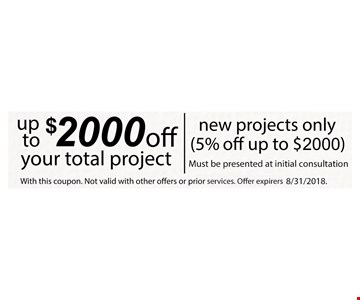 Up to $2000 off your total project. New projects only (5% off up to $2000) Must be presented at initial consultation. Not valid with other offers or prior services.