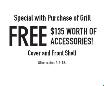 Special with Purchase of Grill: FREE $135 Worth of Accessories! Cover and Front Shelf. Offer expires 3-9-18.