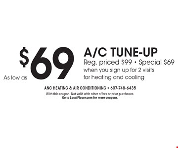As low as $69 A/C TUNE-UP. Reg. priced $99. Special $69 when you sign up for 2 visits for heating and cooling. With this coupon. Not valid with other offers or prior purchases. Go to LocalFlavor.com for more coupons.