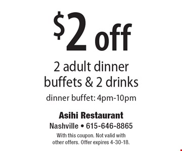 $2 off 2 adult dinner buffets & 2 drinks. Dinner buffet: 4pm-10pm. With this coupon. Not valid with other offers. Offer expires 4-30-18.