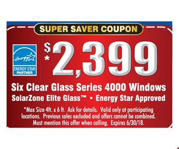$2,399 Six Clear Glass Series 4000 Windows. SolarZone Elite Glass. Energy Star approved. Max size 4ft. x 6 ft. Ask for details. Valid only at participating locations. Previous sales excluded and offers cannot be combined. Must mention this offer when calling.