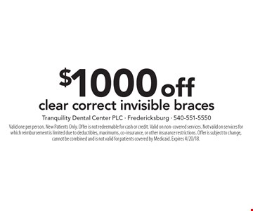 $1000 off clear correct invisible braces . Valid one per person. New Patients Only. Offer is not redeemable for cash or credit. Valid on non-covered services. Not valid on services for which reimbursement is limited due to deductibles, maximums, co-insurance, or other insurance restrictions. Offer is subject to change, cannot be combined and is not valid for patients covered by Medicaid. Expires 4/20/18.