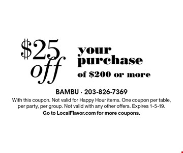 $25 off your purchase of $200 or more. With this coupon. Not valid for Happy Hour items. One coupon per table, per party, per group. Not valid with any other offers. Expires 1-5-19. Go to LocalFlavor.com for more coupons.