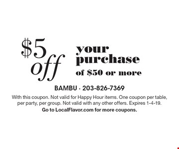 $5 off your purchase of $50 or more. With this coupon. Not valid for Happy Hour items. One coupon per table, per party, per group. Not valid with any other offers. Expires 1-4-19.Go to LocalFlavor.com for more coupons.