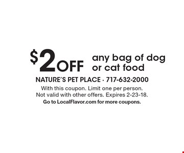 $2 off any bag of dog or cat food. With this coupon. Limit one per person. Not valid with other offers. Expires 2-23-18. Go to LocalFlavor.com for more coupons.