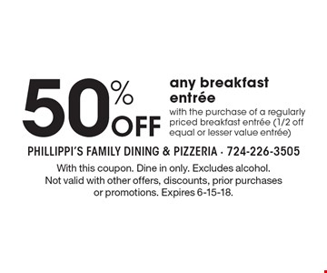 50% Off any breakfast entree. With the purchase of a regularly priced breakfast entree (1/2 off equal or lesser value entree). With this coupon. Dine in only. Excludes alcohol. Not valid with other offers, discounts, prior purchases or promotions. Expires 6-15-18.