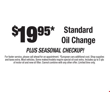 $19.95* Standard Oil Change. For faster service, please call ahead for an appointment. *European cars additional cost. Shop supplies and taxes extra. Most vehicles. Some makes/models require special oil cost extra. Includes up to 5 qts of motor oil and new oil filter. Cannot combine with any other offer. Limited time only.