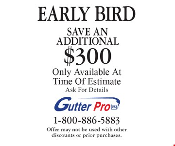 EARLY BIRD Save An additional $300 on purchase Only Available At Time Of Estimate. Ask For Details. Offer may not be used with other  discounts or prior purchases.