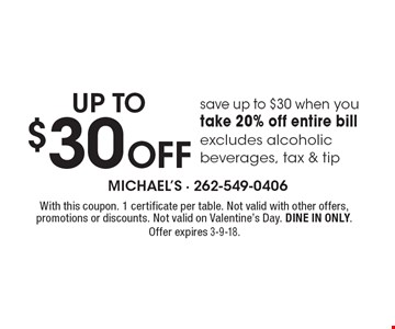 up to $30 Off - save up to $30 when you take 20% off entire bill, excludes alcoholic beverages, tax & tip. With this coupon. 1 certificate per table. Not valid with other offers, promotions or discounts. Not valid on Valentine's Day. DINE IN ONLY. Offer expires 3-9-18.