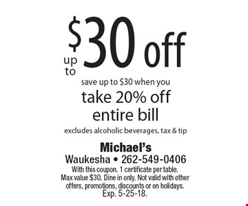 Up to $30 off. Save up to $30 when you take 20% off entire bill. Excludes alcoholic beverages, tax & tip. With this coupon. 1 certificate per table. Max value $30. Dine in only. Not valid with other offers, promotions, discounts or on holidays. Exp. 5-25-18.