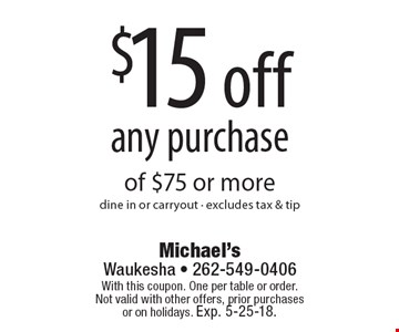 $15 off any purchase of $75 or moredine in or carryout - excludes tax & tip. With this coupon. One per table or order.Not valid with other offers, prior purchases or on holidays. Exp. 5-25-18.