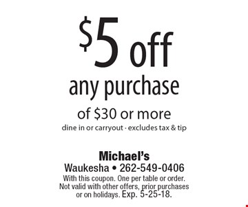 $5 off any purchase of $30 or moredine in or carryout - excludes tax & tip. With this coupon. One per table or order.Not valid with other offers, prior purchases or on holidays. Exp. 5-25-18.