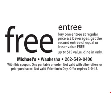 free entree - buy one entree at regular price & 2 beverages, get the second entree of equal or lesser value FREE, up to $15 value. dine in only. With this coupon. One per table or order. Not valid with other offers or prior purchases. Not valid Valentine's Day. Offer expires 3-9-18.