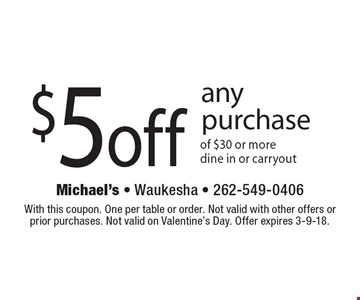 $5 off any purchase of $30 or more, dine in or carryout. With this coupon. One per table or order. Not valid with other offers or prior purchases. Not valid on Valentine's Day. Offer expires 3-9-18.