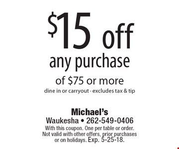 $15 off any purchase of $75 or more. Dine in or carryout - excludes tax & tip. With this coupon. One per table or order. Not valid with other offers, prior purchases or on holidays. Exp. 5-25-18.