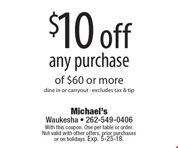 $10 off any purchase of $60 or more. Dine in or carryout - excludes tax & tip. With this coupon. One per table or order.Not valid with other offers, prior purchases or on holidays. Exp. 5-25-18.