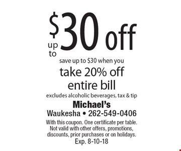 save up to $30 when you take 20% off entire bill excludes alcoholic beverages, tax & tip. With this coupon. One certificate per table. Not valid with other offers, promotions, discounts, prior purchases or on holidays. Exp. 8-10-18