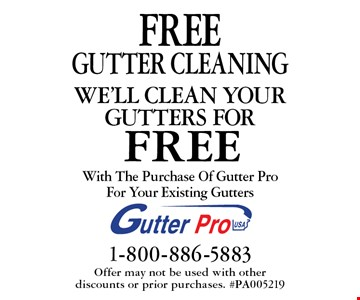 we'll clean your gutters for free. Free gutter cleaning With The Purchase Of Gutter Pro For Your Existing Gutters. Offer may not be used with other  discounts or prior purchases. #PA005219