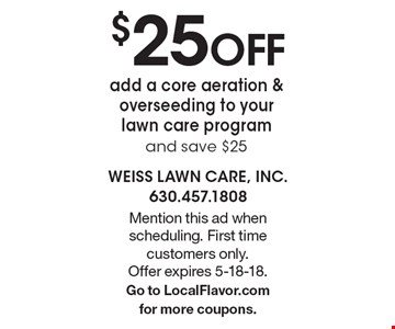 $25OFF add a core aeration & overseeding to your lawn care program and save $25. Mention this ad when scheduling. First time customers only. Offer expires 5-18-18. Go to LocalFlavor.com for more coupons.