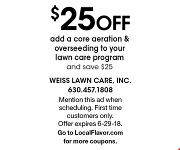 $25OFF add a core aeration & overseeding to your lawn care program and save $25. Mention this ad when scheduling. First time customers only. Offer expires 6-29-18. Go to LocalFlavor.com for more coupons.
