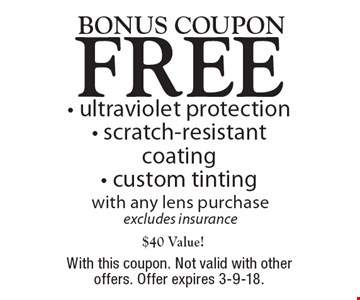 Bonus coupon Free - ultraviolet protection - scratch-resistant coating - custom tinting with any lens purchase excludes insurance$40 Value! . With this coupon. Not valid with other offers. Offer expires 3-9-18.