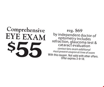 $55 Comprehensive Eye Examreg. $69 by independent doctor of optometry includes refraction, glaucoma test & cataract evaluation contact lens exam additional must present coupon at time of exam. With this coupon. Not valid with other offers. Offer expires 3-9-18.