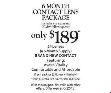 Only $189* 6 month contact lens package. Includes eye exam and 90-day follow-up care 24 Lenses (a 6 Month Supply) Brand New Contact Featuring: Avaira Vitality Comfortable and Affordable (1 year package $259/year with rebate) *Toric, bifocal & first time wearer additional. With this coupon. Not valid with other offers. Offer expires 6/22/18.