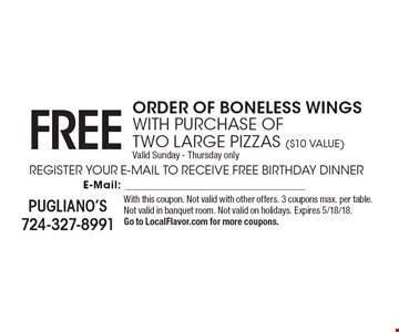 Free order of boneless wings. With purchase of two large pizzas ($10 Value). Valid Sunday - Thursday only. With this coupon. Not valid with other offers. 3 coupons max. per table. Not valid in banquet room. Not valid on holidays. Expires 5/18/18. Go to LocalFlavor.com for more coupons.
