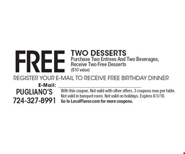 Free Two Desserts. Purchase Two Entrees And Two Beverages, Receive Two Free Desserts ($10 value). With this coupon. Not valid with other offers. 3 coupons max per table. Not valid in banquet room. Not valid on holidays. Expires 8/3/18. Go to LocalFlavor.com for more coupons.