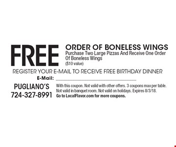 Free Order Of Boneless Wings. Purchase Two Large Pizzas And Receive One Order Of Boneless Wings ($10 value). With this coupon. Not valid with other offers. 3 coupons max per table. Not valid in banquet room. Not valid on holidays. Expires 8/3/18. Go to LocalFlavor.com for more coupons.