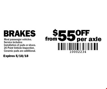from $55 OFF per axle Brakes. Expires 5/18/18. Most passenger vehicles. Service includes: Installation of pads or shoes. 20 Point Vehicle Inspection. Ceramic pads are additional.