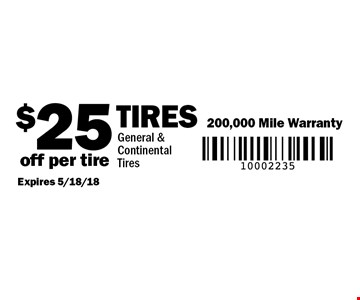 $25 off per tire Tires 200,000 Mile Warranty. General & Continental Tires. Expires 5/18/18