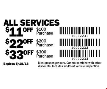 $33 OFF All Services $300 Purchase. $22 OFF All Services $200 Purchase. $11 OFF All Services $100 Purchase. Expires 5/18/18. Most passenger cars. Cannot combine with other discounts. Includes 20-Point Vehicle Inspection.